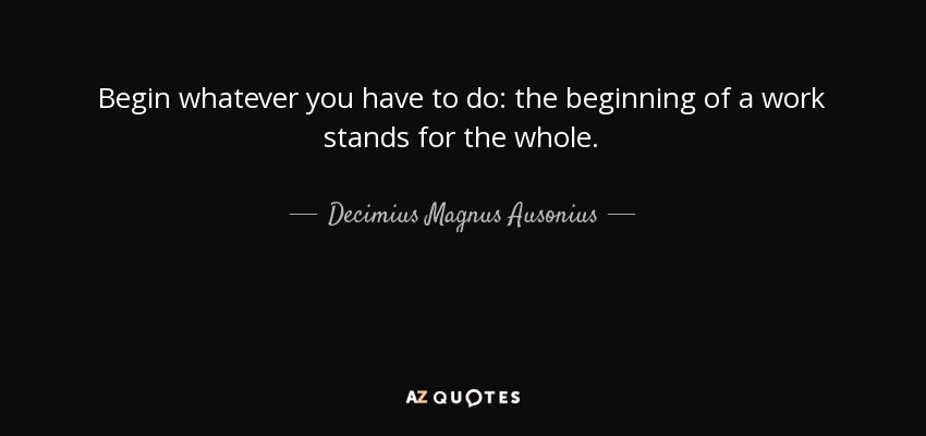 Begin whatever you have to do: the beginning of a work stands for the whole. - Decimius Magnus Ausonius