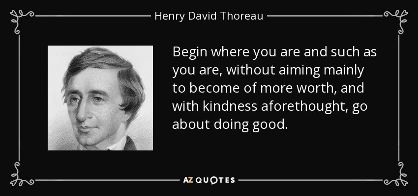Begin where you are and such as you are, without aiming mainly to become of more worth, and with kindness aforethought, go about doing good. - Henry David Thoreau