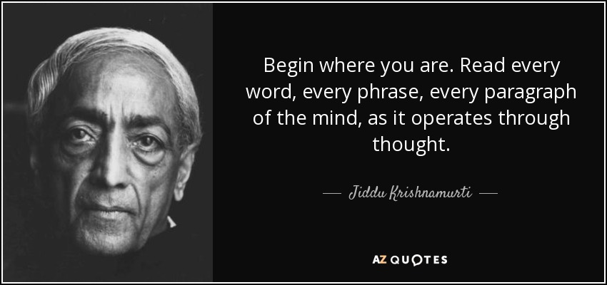 Begin where you are. Read every word, every phrase, every paragraph of the mind, as it operates through thought. - Jiddu Krishnamurti