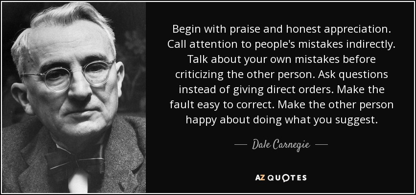 Begin with praise and honest appreciation. Call attention to people's mistakes indirectly. Talk about your own mistakes before criticizing the other person. Ask questions instead of giving direct orders. Make the fault easy to correct. Make the other person happy about doing what you suggest. - Dale Carnegie