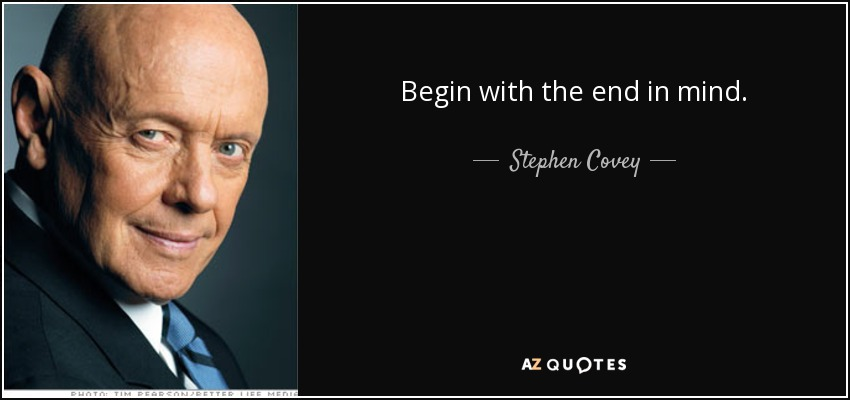 Begin with the end in mind. - Stephen Covey