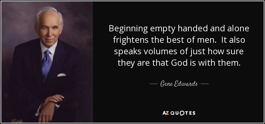 Beginning empty handed and alone frightens the best of men. It also speaks volumes of just how sure they are that God is with them. - Gene Edwards