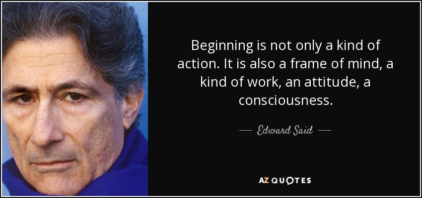 Beginning is not only a kind of action. It is also a frame of mind, a kind of work, an attitude, a consciousness. - Edward Said