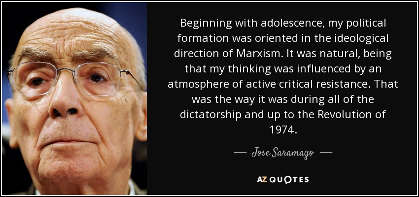 Beginning with adolescence, my political formation was oriented in the ideological direction of Marxism. It was natural, being that my thinking was influenced by an atmosphere of active critical resistance. That was the way it was during all of the dictatorship and up to the Revolution of 1974. - Jose Saramago