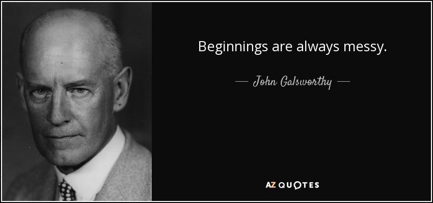 Beginnings are always messy. - John Galsworthy