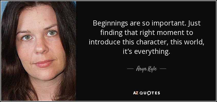 Beginnings are so important. Just finding that right moment to introduce this character, this world, it's everything. - Aryn Kyle