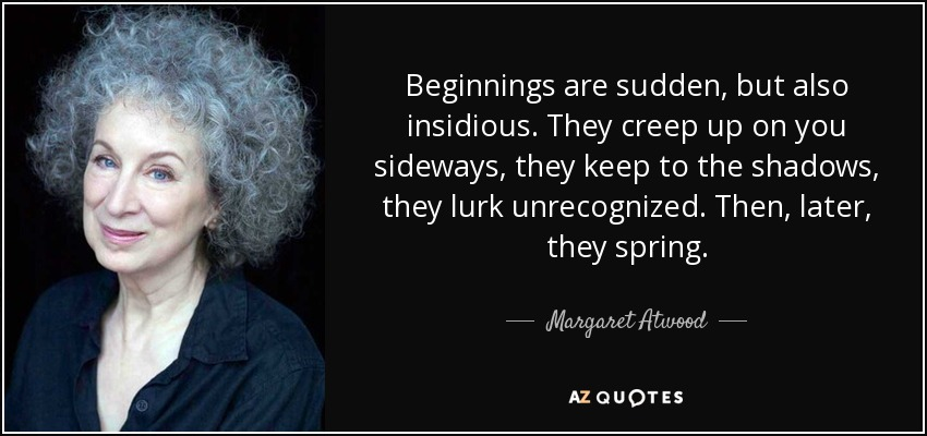 Beginnings are sudden, but also insidious. They creep up on you sideways, they keep to the shadows, they lurk unrecognized. Then, later, they spring. - Margaret Atwood