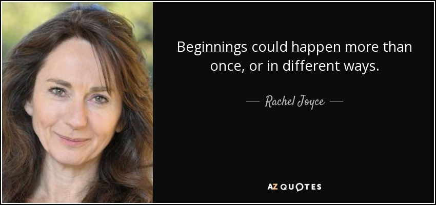 Beginnings could happen more than once, or in different ways. - Rachel Joyce