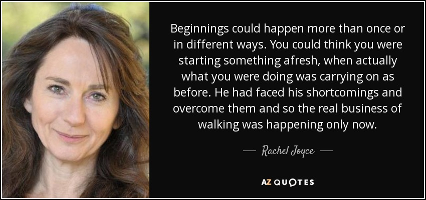Beginnings could happen more than once or in different ways. You could think you were starting something afresh, when actually what you were doing was carrying on as before. He had faced his shortcomings and overcome them and so the real business of walking was happening only now. - Rachel Joyce