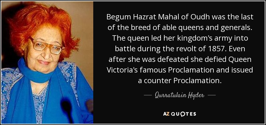 Begum Hazrat Mahal of Oudh was the last of the breed of able queens and generals. The queen led her kingdom's army into battle during the revolt of 1857. Even after she was defeated she defied Queen Victoria's famous Proclamation and issued a counter Proclamation. - Qurratulain Hyder
