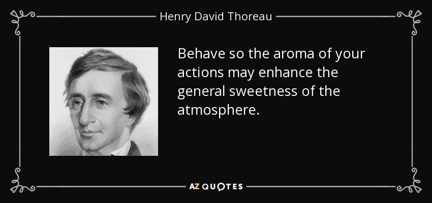 Behave so the aroma of your actions may enhance the general sweetness of the atmosphere. - Henry David Thoreau