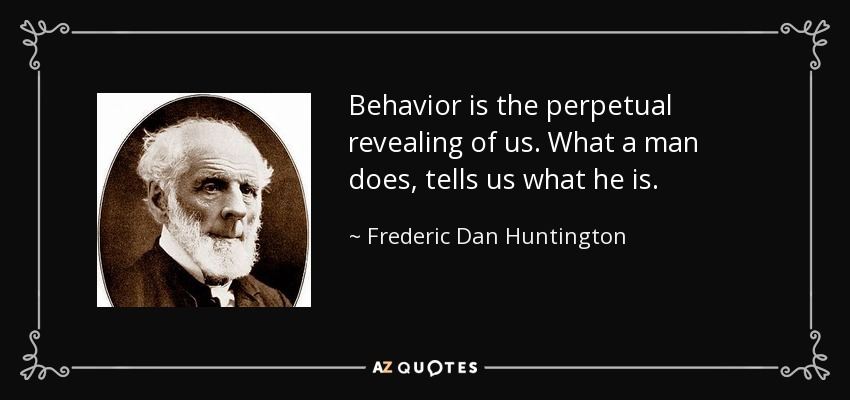 Behavior is the perpetual revealing of us. What a man does, tells us what he is. - Frederic Dan Huntington