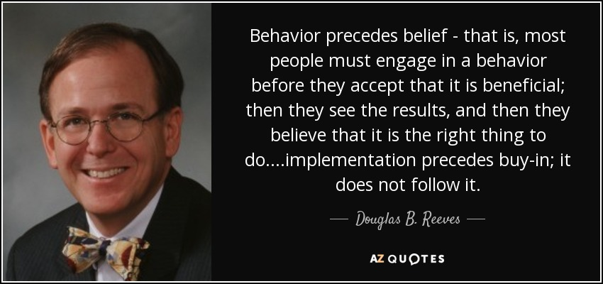 Behavior precedes belief - that is, most people must engage in a behavior before they accept that it is beneficial; then they see the results, and then they believe that it is the right thing to do....implementation precedes buy-in; it does not follow it. - Douglas B. Reeves
