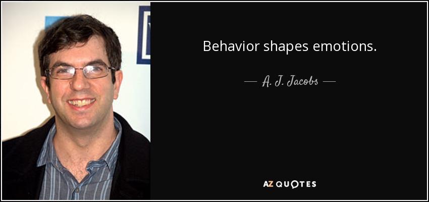 Behavior shapes emotions. - A. J. Jacobs
