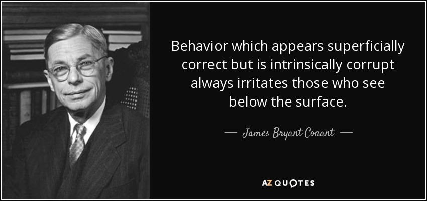 Behavior which appears superficially correct but is intrinsically corrupt always irritates those who see below the surface. - James Bryant Conant