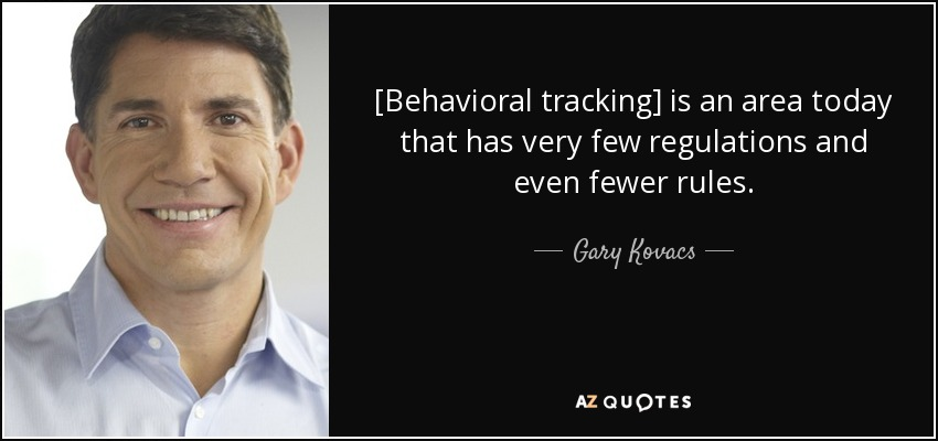 [Behavioral tracking] is an area today that has very few regulations and even fewer rules. - Gary Kovacs