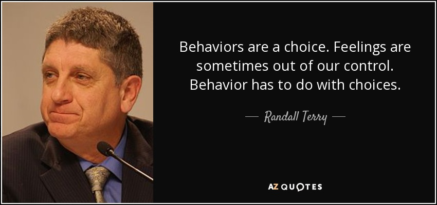 Behaviors are a choice. Feelings are sometimes out of our control. Behavior has to do with choices. - Randall Terry