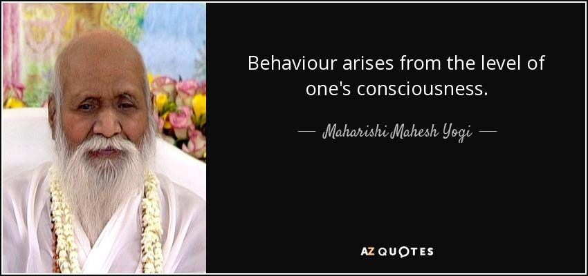 Behaviour arises from the level of one's consciousness. - Maharishi Mahesh Yogi