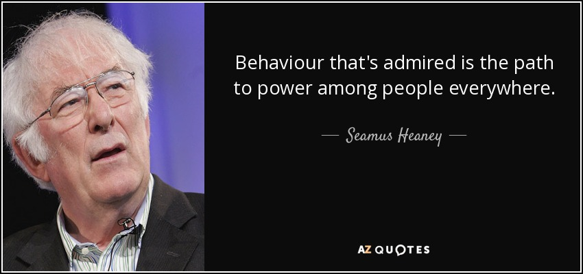 Behaviour that's admired is the path to power among people everywhere. - Seamus Heaney