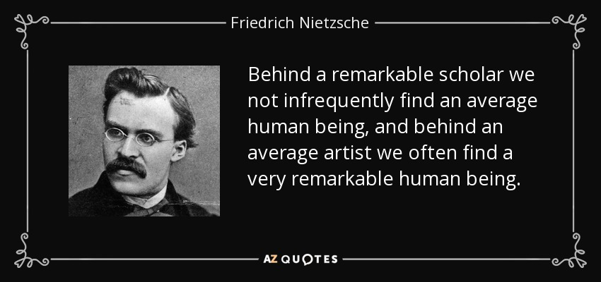 Behind a remarkable scholar we not infrequently find an average human being, and behind an average artist we often find a very remarkable human being. - Friedrich Nietzsche