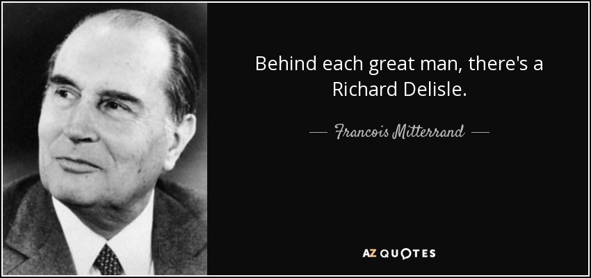 Behind each great man, there's a Richard Delisle. - Francois Mitterrand