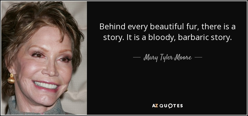 Behind every beautiful fur, there is a story. It is a bloody, barbaric story. - Mary Tyler Moore