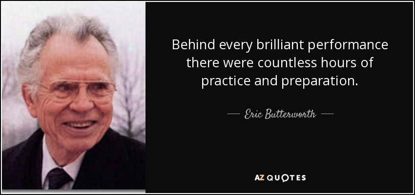 Behind every brilliant performance there were countless hours of practice and preparation. - Eric Butterworth