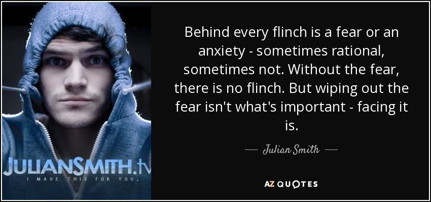 Behind every flinch is a fear or an anxiety - sometimes rational, sometimes not. Without the fear, there is no flinch. But wiping out the fear isn't what's important - facing it is. - Julian Smith