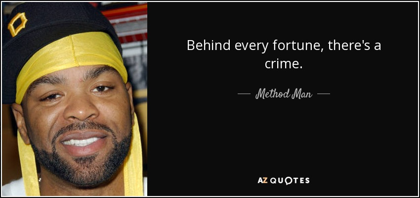 Behind every fortune, there's a crime. - Method Man