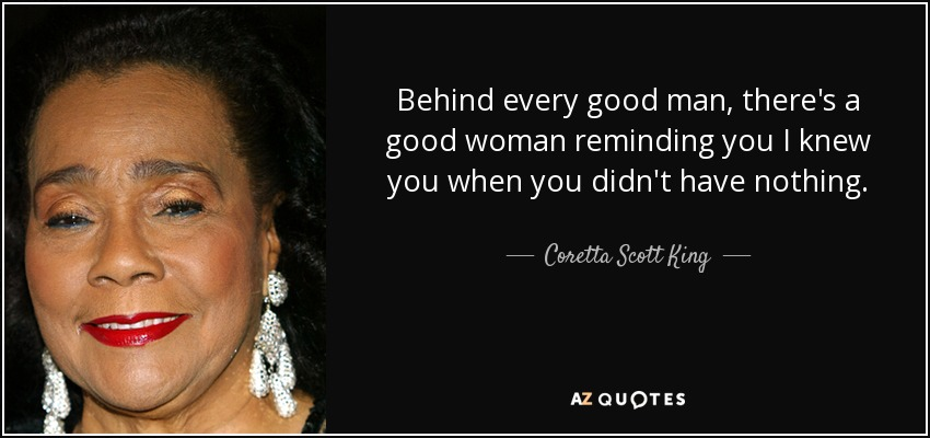 Behind every good man, there's a good woman reminding you I knew you when you didn't have nothing. - Coretta Scott King
