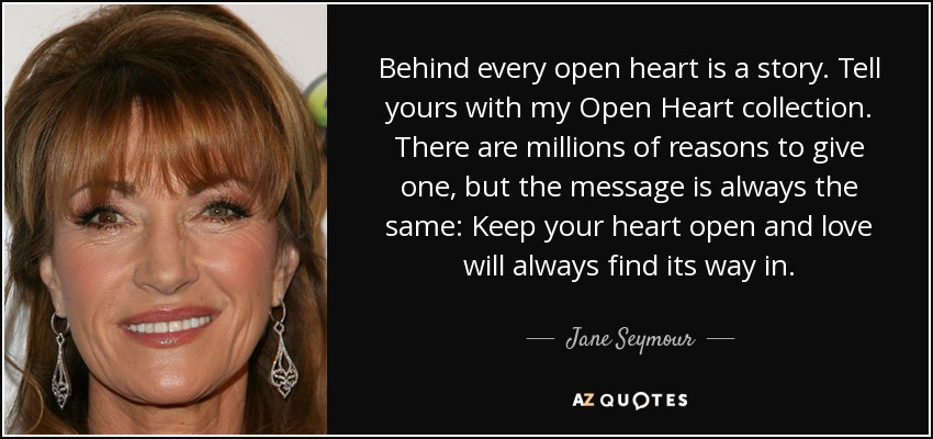 Behind every open heart is a story. Tell yours with my Open Heart collection. There are millions of reasons to give one, but the message is always the same: Keep your heart open and love will always find its way in. - Jane Seymour