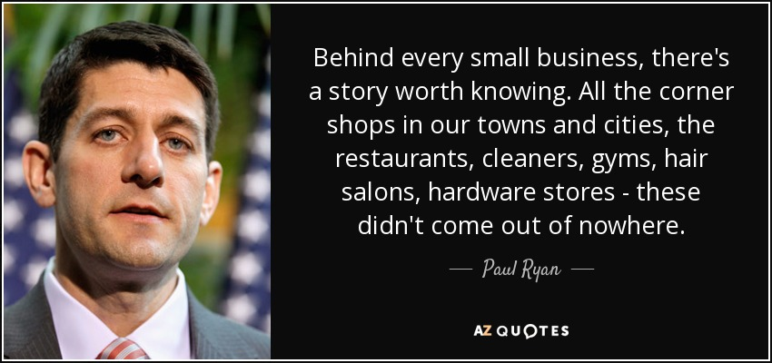 Behind every small business, there's a story worth knowing. All the corner shops in our towns and cities, the restaurants, cleaners, gyms, hair salons, hardware stores - these didn't come out of nowhere. - Paul Ryan