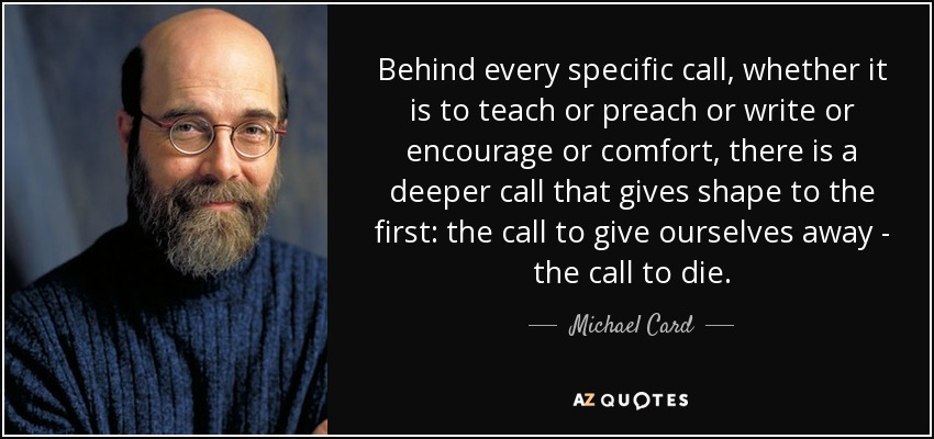 Behind every specific call, whether it is to teach or preach or write or encourage or comfort, there is a deeper call that gives shape to the first: the call to give ourselves away - the call to die. - Michael Card