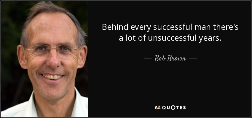 Behind every successful man there's a lot of unsuccessful years. - Bob Brown