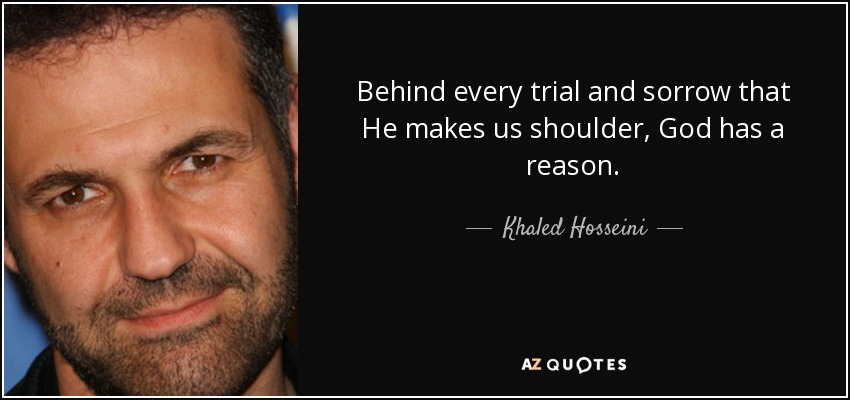 Behind every trial and sorrow that He makes us shoulder, God has a reason. - Khaled Hosseini