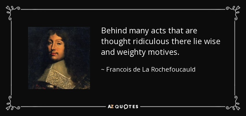 Behind many acts that are thought ridiculous there lie wise and weighty motives. - Francois de La Rochefoucauld