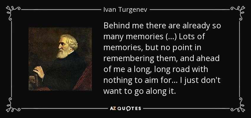 Behind me there are already so many memories (...) Lots of memories, but no point in remembering them, and ahead of me a long, long road with nothing to aim for ... I just don't want to go along it. - Ivan Turgenev