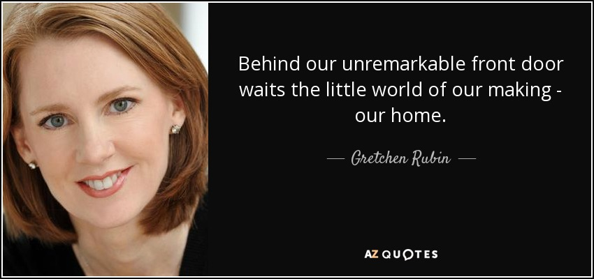 Behind our unremarkable front door waits the little world of our making - our home. - Gretchen Rubin