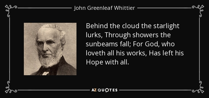 Behind the cloud the starlight lurks, Through showers the sunbeams fall; For God, who loveth all his works, Has left his Hope with all. - John Greenleaf Whittier