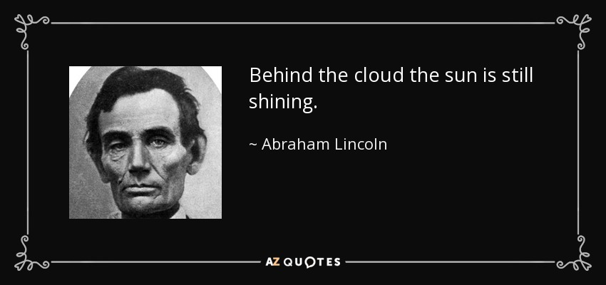 d1437b9aaa Abraham Lincoln quote  Behind the cloud the sun is still shining.