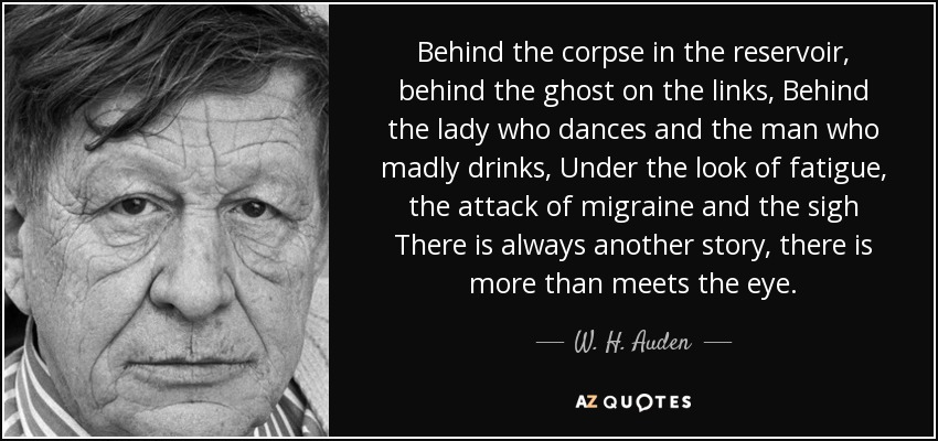 Behind the corpse in the reservoir, behind the ghost on the links, Behind the lady who dances and the man who madly drinks, Under the look of fatigue, the attack of migraine and the sigh There is always another story, there is more than meets the eye. - W. H. Auden