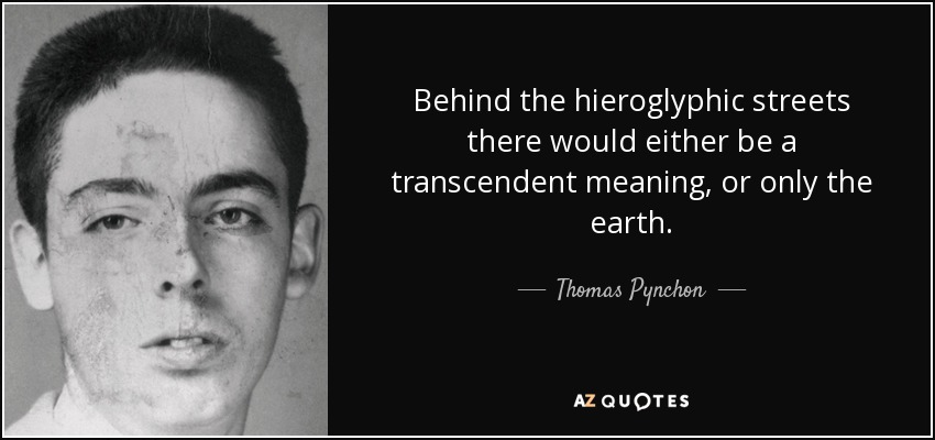 Behind the hieroglyphic streets there would either be a transcendent meaning, or only the earth. - Thomas Pynchon