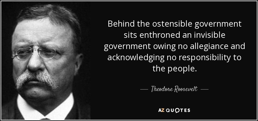 Behind the ostensible government sits enthroned an invisible government owing no allegiance and acknowledging no responsibility to the people. - Theodore Roosevelt