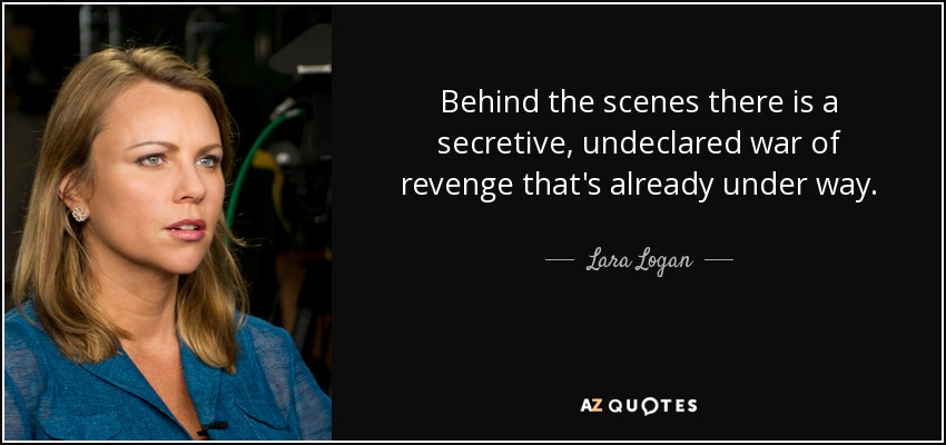 Behind the scenes there is a secretive, undeclared war of revenge that's already under way. - Lara Logan