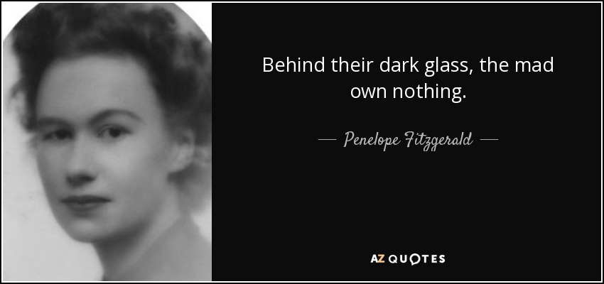 Behind their dark glass, the mad own nothing. - Penelope Fitzgerald
