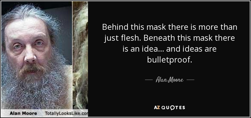 Behind this mask there is more than just flesh. Beneath this mask there is an idea... and ideas are bulletproof. - Alan Moore