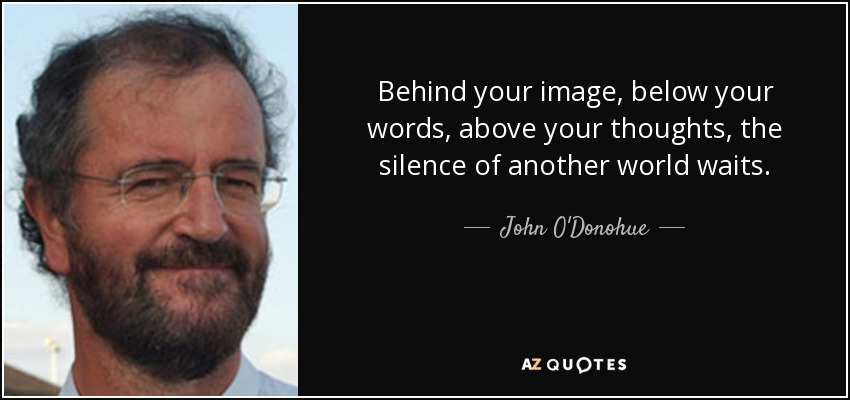 Behind your image, below your words, above your thoughts, the silence of another world waits. - John O'Donohue