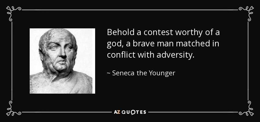 Behold a contest worthy of a god, a brave man matched in conflict with adversity. - Seneca the Younger