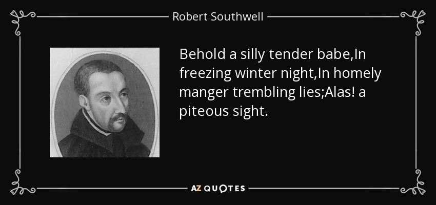 Behold a silly tender babe,In freezing winter night,In homely manger trembling lies;Alas! a piteous sight. - Robert Southwell