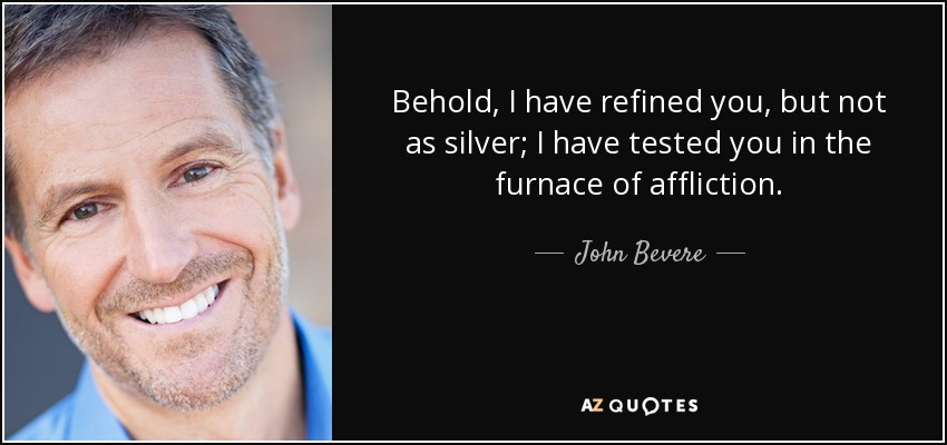 Behold, I have refined you, but not as silver; I have tested you in the furnace of affliction. - John Bevere